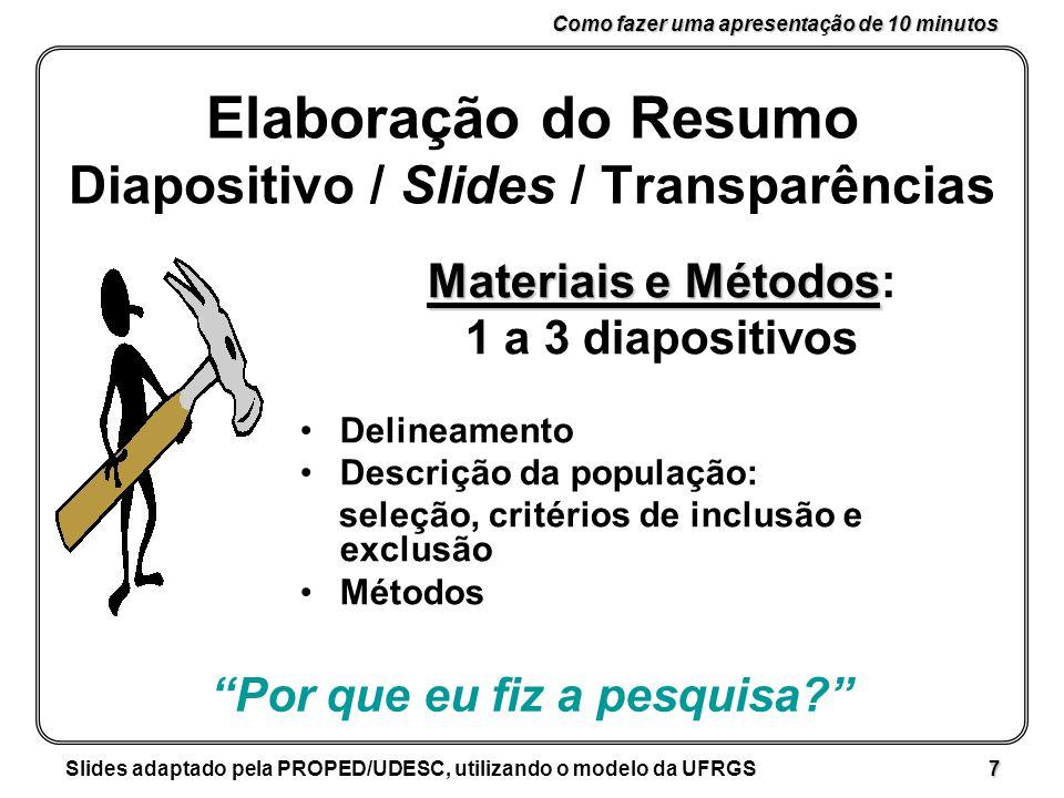 Como fazer uma apresentação de 10 minutos Slides adaptado pela PROPED/UDESC, utilizando o modelo da UFRGS 7 Elaboração do Resumo Diapositivo / Slides / Transparências Materiais e Métodos Materiais e Métodos: 1 a 3 diapositivos Delineamento Descrição da população: seleção, critérios de inclusão e exclusão Métodos Por que eu fiz a pesquisa?