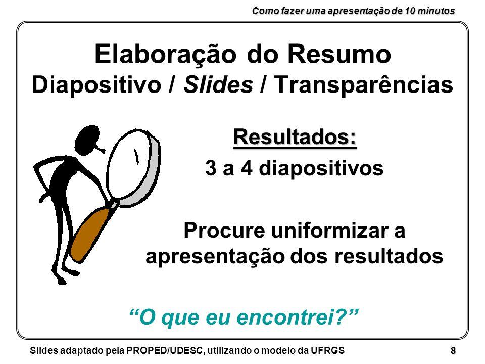 Como fazer uma apresentação de 10 minutos Slides adaptado pela PROPED/UDESC, utilizando o modelo da UFRGS 8 Elaboração do Resumo Diapositivo / Slides / Transparências Resultados: 3 a 4 diapositivos Procure uniformizar a apresentação dos resultados O que eu encontrei?
