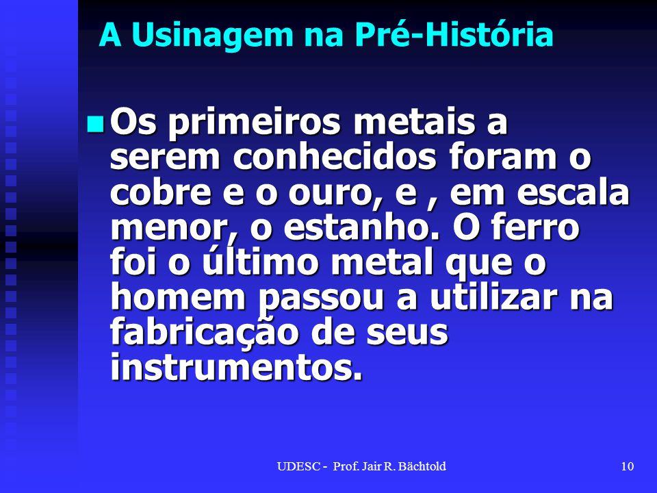 A Usinagem na Pré-História Os primeiros metais a serem conhecidos foram o cobre e o ouro, e, em escala menor, o estanho. O ferro foi o último metal qu