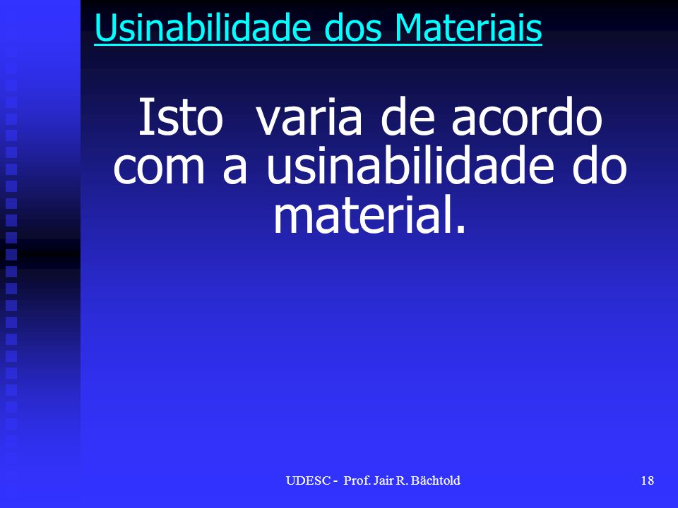 Isto varia de acordo com a usinabilidade do material. Usinabilidade dos Materiais 18UDESC - Prof. Jair R. Bächtold