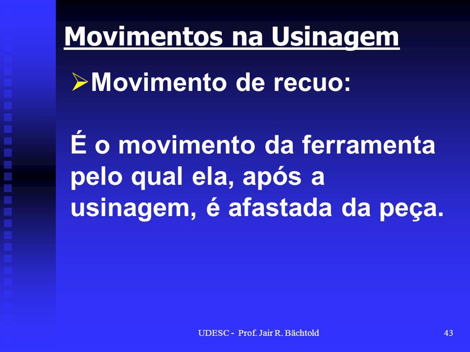 Movimento de recuo: É o movimento da ferramenta pelo qual ela, após a usinagem, é afastada da peça. Movimentos na Usinagem 43UDESC - Prof. Jair R. Bäc