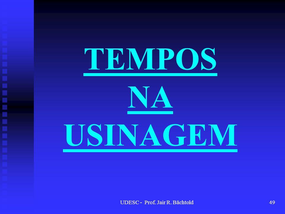 TEMPOS NA USINAGEM UDESC - Prof. Jair R. Bächtold49