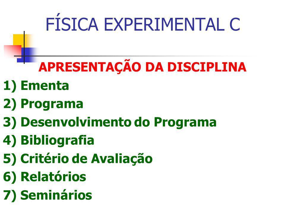 FÍSICA EXPERIMENTAL C APRESENTAÇÃO DA DISCIPLINA 1) Ementa 2) Programa 3) Desenvolvimento do Programa 4) Bibliografia 5) Critério de Avaliação 6) Relatórios 7) Seminários