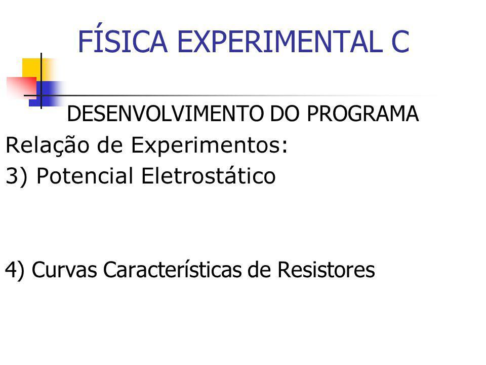 FÍSICA EXPERIMENTAL C DESENVOLVIMENTO DO PROGRAMA Relação de Experimentos: 3) Potencial Eletrostático 4) Curvas Características de Resistores