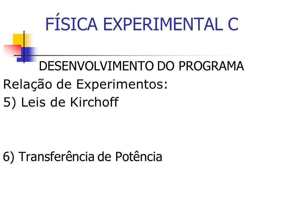 FÍSICA EXPERIMENTAL C DESENVOLVIMENTO DO PROGRAMA Relação de Experimentos: 5) Leis de Kirchoff 6) Transferência de Potência