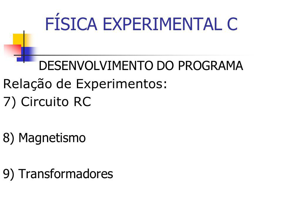 FÍSICA EXPERIMENTAL C DESENVOLVIMENTO DO PROGRAMA Relação de Experimentos: 7) Circuito RC 8) Magnetismo 9) Transformadores