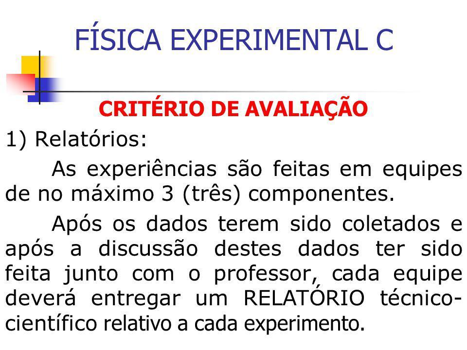 FÍSICA EXPERIMENTAL C CRITÉRIO DE AVALIAÇÃO 1) Relatórios: As experiências são feitas em equipes de no máximo 3 (três) componentes.