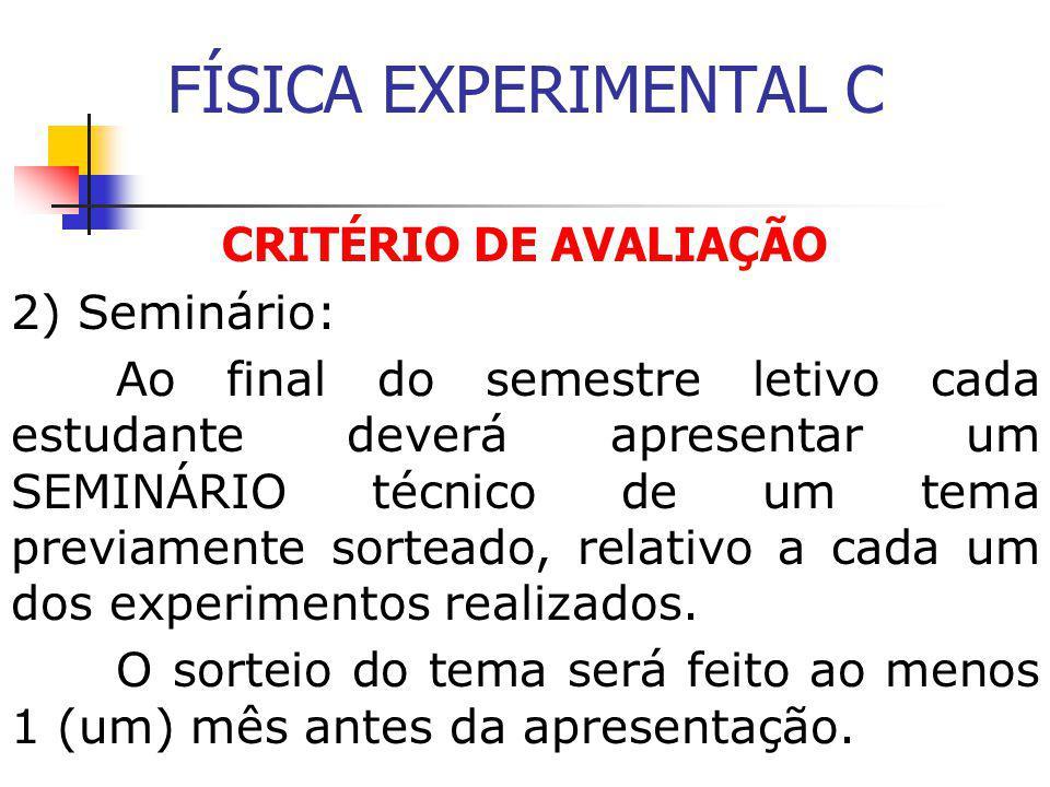 FÍSICA EXPERIMENTAL C CRITÉRIO DE AVALIAÇÃO 2) Seminário: Ao final do semestre letivo cada estudante deverá apresentar um SEMINÁRIO técnico de um tema previamente sorteado, relativo a cada um dos experimentos realizados.