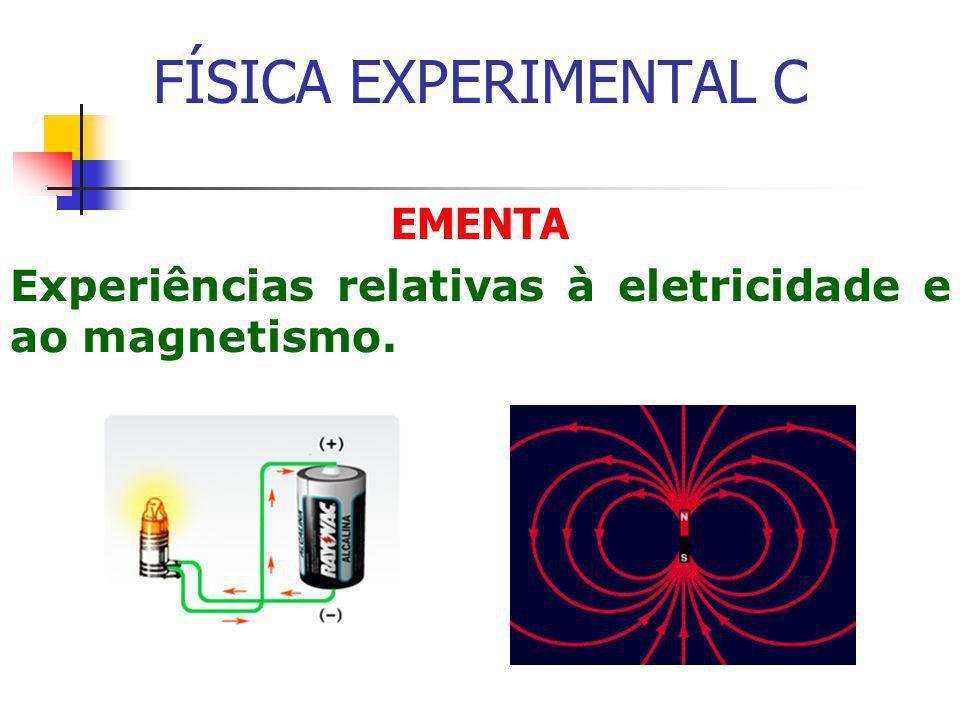 FÍSICA EXPERIMENTAL C EMENTA Experiências relativas à eletricidade e ao magnetismo.