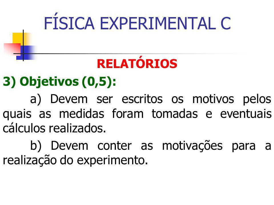 FÍSICA EXPERIMENTAL C RELATÓRIOS 3) Objetivos (0,5): a) Devem ser escritos os motivos pelos quais as medidas foram tomadas e eventuais cálculos realizados.
