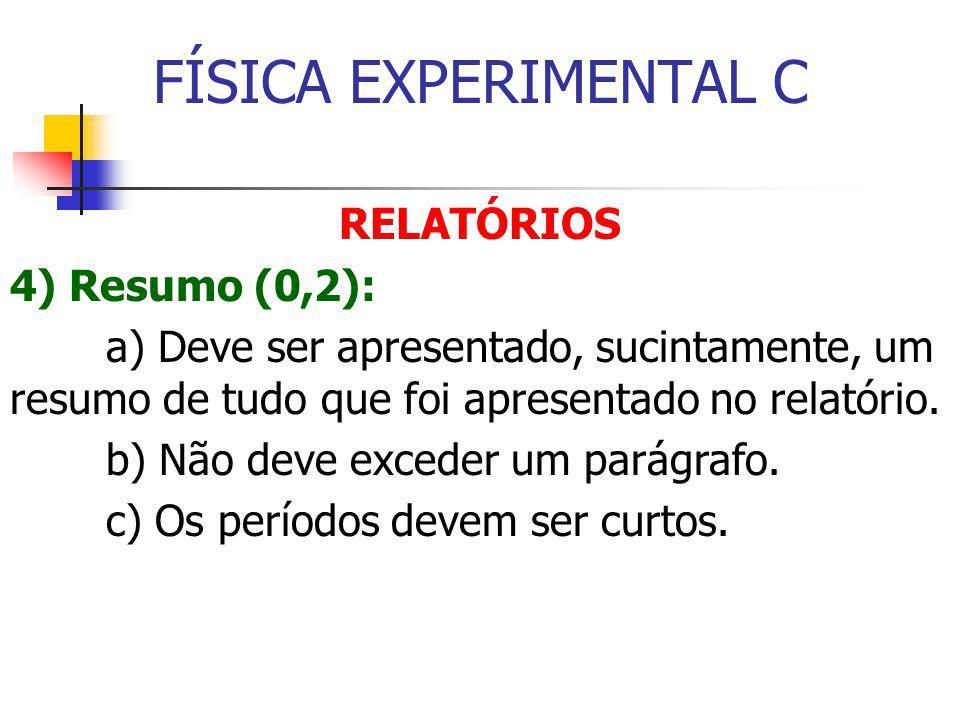 FÍSICA EXPERIMENTAL C RELATÓRIOS 4) Resumo (0,2): a) Deve ser apresentado, sucintamente, um resumo de tudo que foi apresentado no relatório.