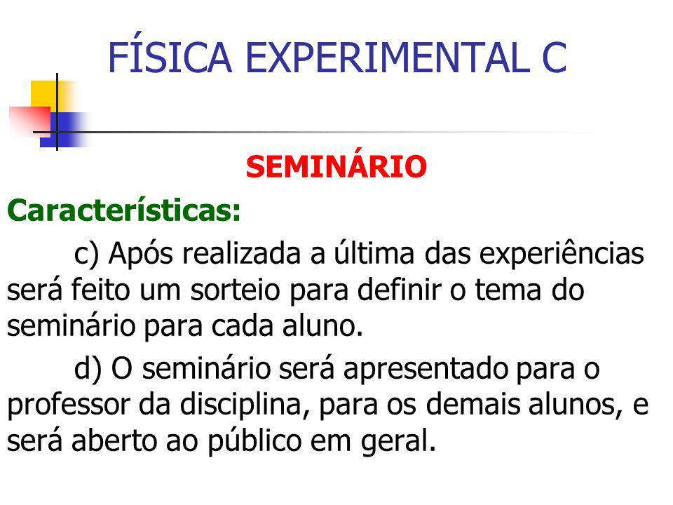 FÍSICA EXPERIMENTAL C SEMINÁRIO Características: c) Após realizada a última das experiências será feito um sorteio para definir o tema do seminário para cada aluno.
