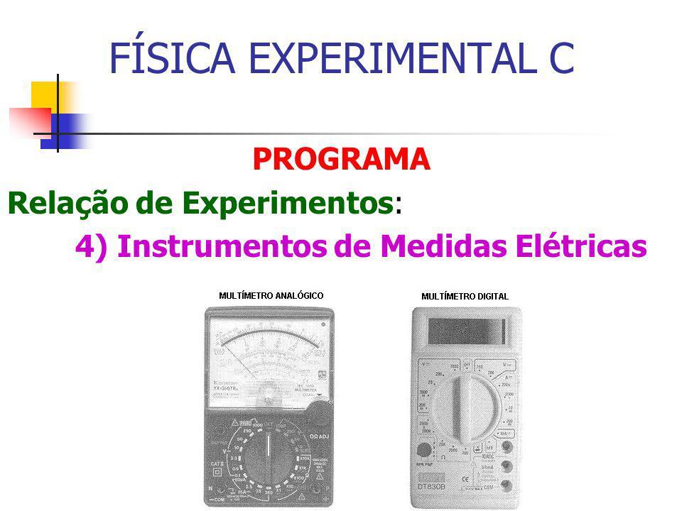 FÍSICA EXPERIMENTAL C PROGRAMA Relação de Experimentos: 4) Instrumentos de Medidas Elétricas