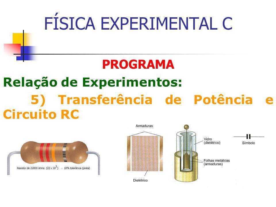 FÍSICA EXPERIMENTAL C PROGRAMA Relação de Experimentos: 5) Transferência de Potência e Circuito RC