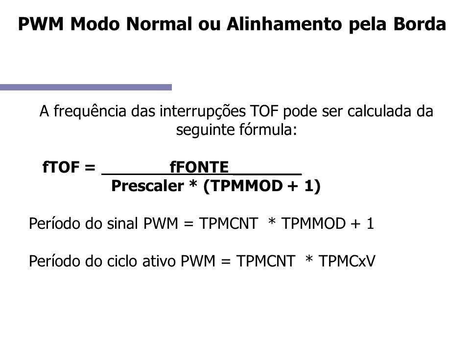 A frequência das interrupções TOF pode ser calculada da seguinte fórmula: fTOF = fFONTE _______ Prescaler * (TPMMOD + 1) Período do sinal PWM = TPMCNT