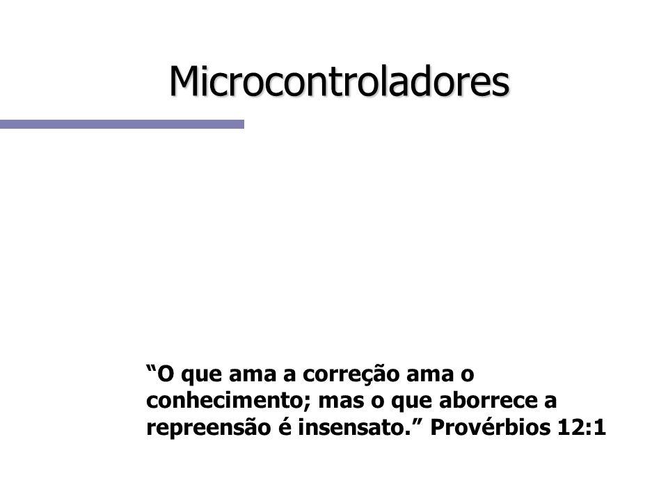 Microcontroladores O que ama a correção ama o conhecimento; mas o que aborrece a repreensão é insensato. Provérbios 12:1