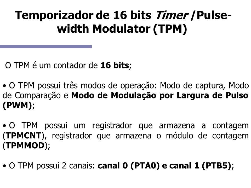 Temporizador de 16 bits Timer /Pulse- width Modulator (TPM) O TPM é um contador de 16 bits; O TPM possui três modos de operação: Modo de captura, Modo