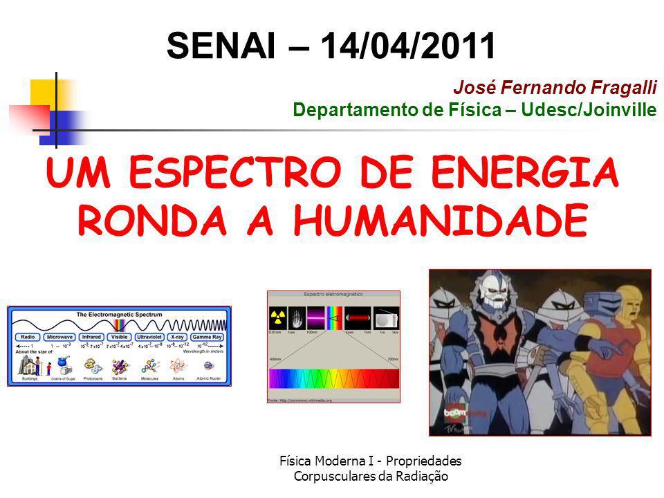Física Moderna I - Propriedades Corpusculares da Radiação UM ESPECTRO DE ENERGIA RONDA A HUMANIDADE SENAI – 14/04/2011 José Fernando Fragalli Departam
