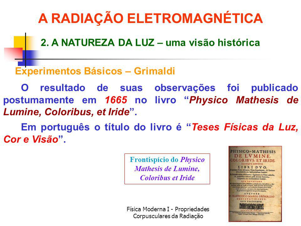 Física Moderna I - Propriedades Corpusculares da Radiação O resultado de suas observações foi publicado postumamente em 1665 no livro Physico Mathesis