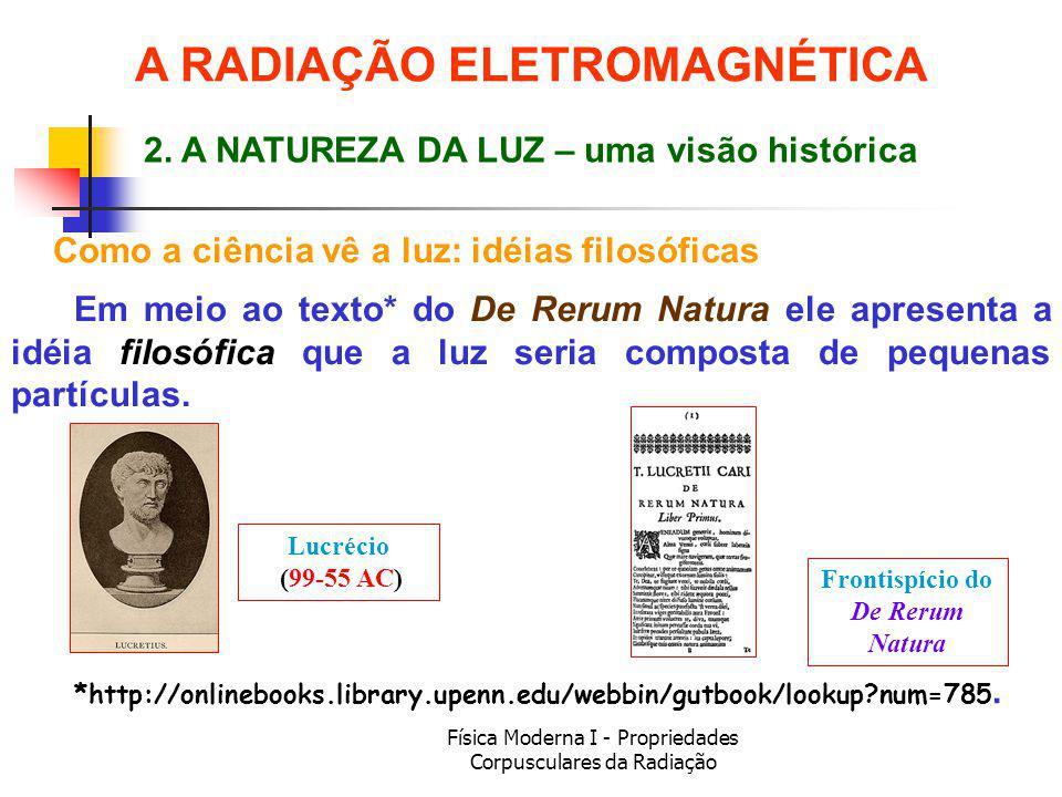Física Moderna I - Propriedades Corpusculares da Radiação Como a ciência vê a luz: idéias filosóficas Em meio ao texto* do De Rerum Natura ele apresen