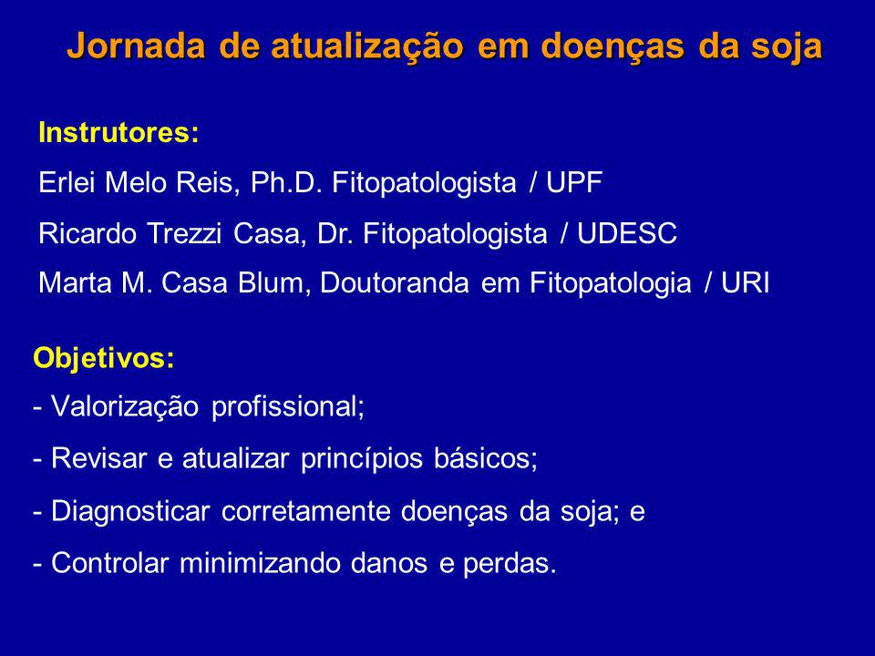 Jornada de atualização em doenças da soja Objetivos: - Valorização profissional; - Revisar e atualizar princípios básicos; - Diagnosticar corretamente