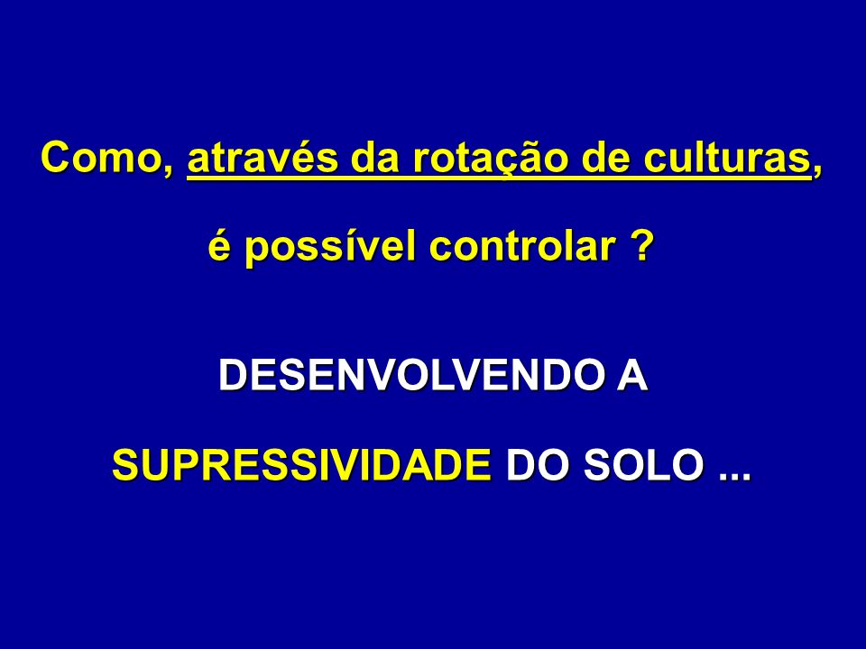 Como, através da rotação de culturas, é possível controlar ? DESENVOLVENDO A SUPRESSIVIDADE DO SOLO...