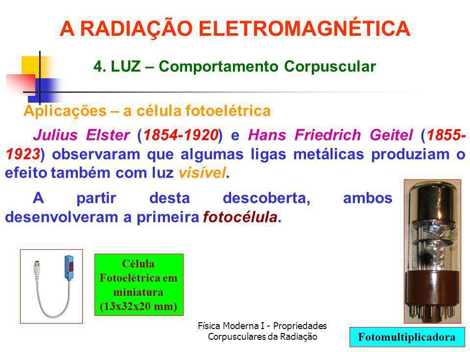 Física Moderna I - Propriedades Corpusculares da Radiação Aplicações – a célula fotoelétrica Julius Elster (1854-1920) e Hans Friedrich Geitel (1855- 1923) observaram que algumas ligas metálicas produziam o efeito também com luz visível.