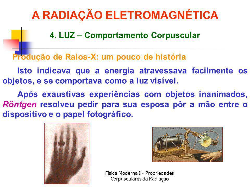 Física Moderna I - Propriedades Corpusculares da Radiação Produção de Raios-X: um pouco de história Isto indicava que a energia atravessava facilmente os objetos, e se comportava como a luz visível.