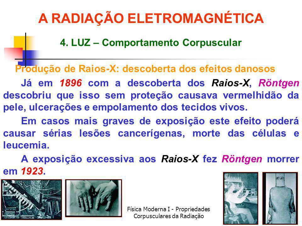 Física Moderna I - Propriedades Corpusculares da Radiação Produção de Raios-X: descoberta dos efeitos danosos Já em 1896 com a descoberta dos Raios-X, Röntgen descobriu que isso sem proteção causava vermelhidão da pele, ulcerações e empolamento dos tecidos vivos.