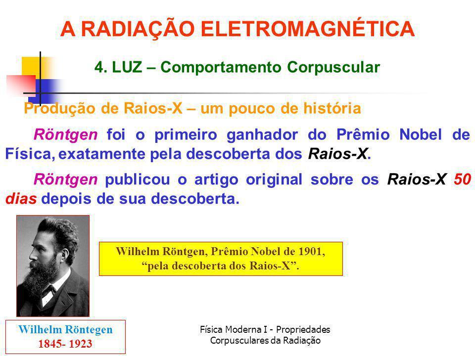 Física Moderna I - Propriedades Corpusculares da Radiação Produção de Raios-X – um pouco de história Röntgen foi o primeiro ganhador do Prêmio Nobel de Física, exatamente pela descoberta dos Raios-X.