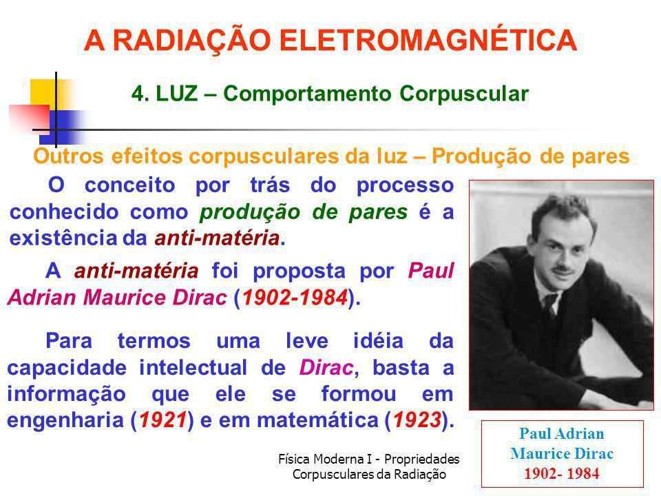 Física Moderna I - Propriedades Corpusculares da Radiação Paul Adrian Maurice Dirac 1902- 1984 A anti-matéria foi proposta por Paul Adrian Maurice Dirac (1902-1984).
