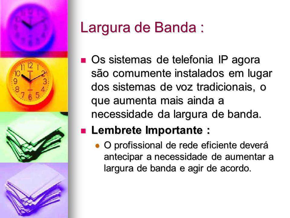 Largura de Banda : Os sistemas de telefonia IP agora são comumente instalados em lugar dos sistemas de voz tradicionais, o que aumenta mais ainda a ne