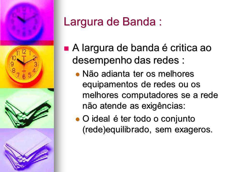 Largura de Banda : A largura de banda é critica ao desempenho das redes : A largura de banda é critica ao desempenho das redes : Não adianta ter os me