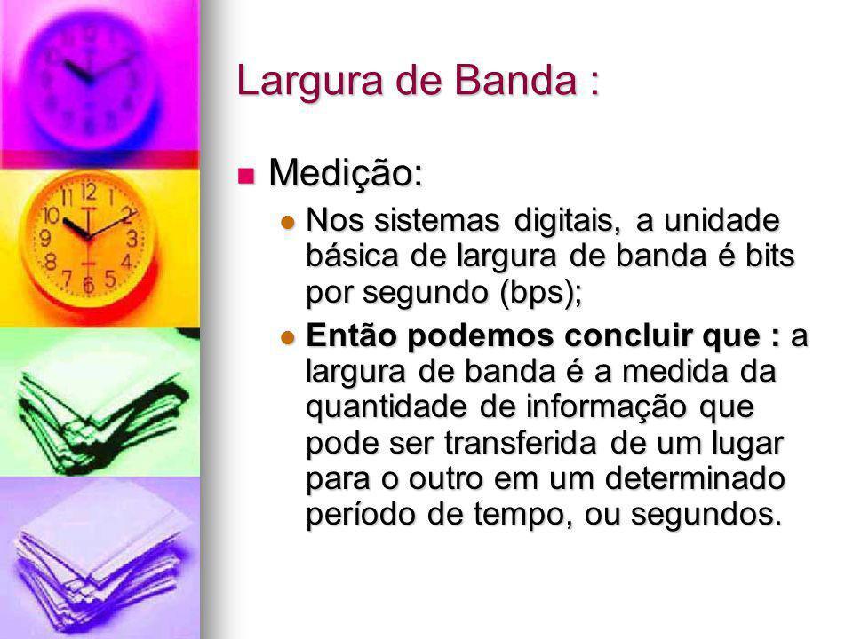 Largura de Banda : Medição: Medição: Nos sistemas digitais, a unidade básica de largura de banda é bits por segundo (bps); Nos sistemas digitais, a un