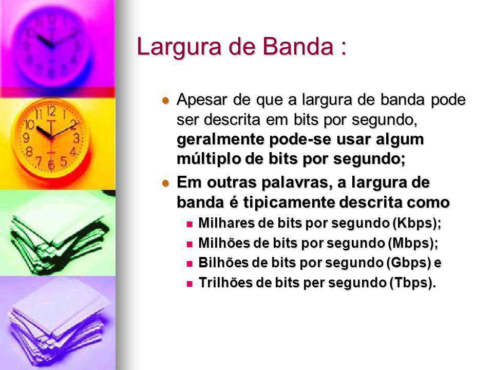 Largura de Banda : Apesar de que a largura de banda pode ser descrita em bits por segundo, geralmente pode-se usar algum múltiplo de bits por segundo;