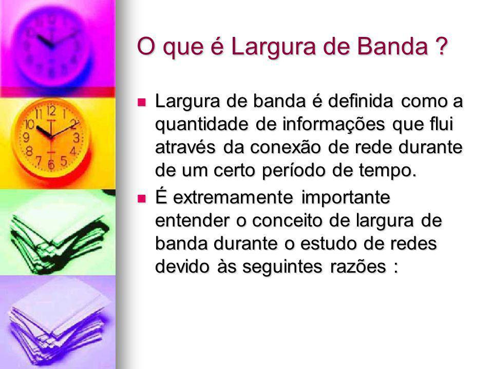 O que é Largura de Banda ? Largura de banda é definida como a quantidade de informações que flui através da conexão de rede durante de um certo períod