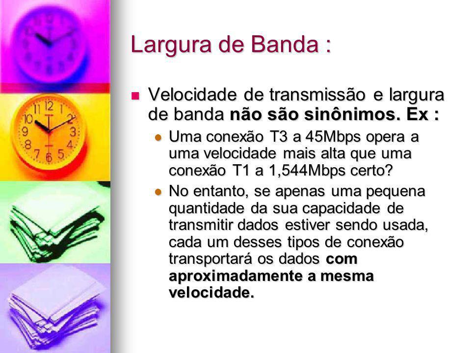 Largura de Banda : Velocidade de transmissão e largura de banda não são sinônimos. Ex : Velocidade de transmissão e largura de banda não são sinônimos