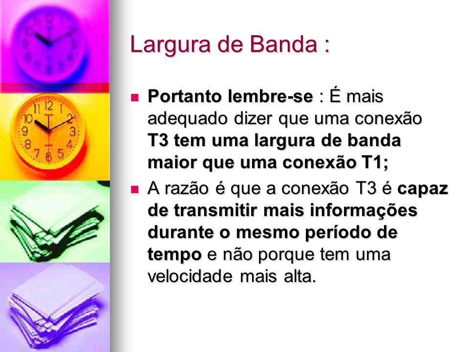 Largura de Banda : Portanto lembre-se : É mais adequado dizer que uma conexão T3 tem uma largura de banda maior que uma conexão T1; Portanto lembre-se