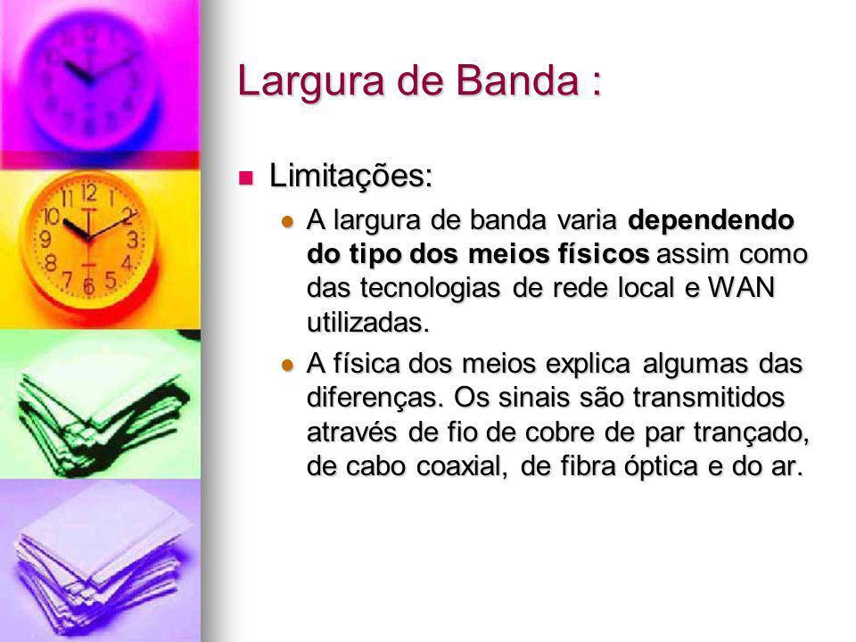 Largura de Banda : Limitações: Limitações: A largura de banda varia dependendo do tipo dos meios físicos assim como das tecnologias de rede local e WA