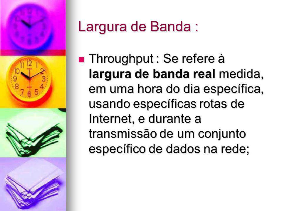 Largura de Banda : Throughput : Se refere à largura de banda real medida, em uma hora do dia específica, usando específicas rotas de Internet, e duran