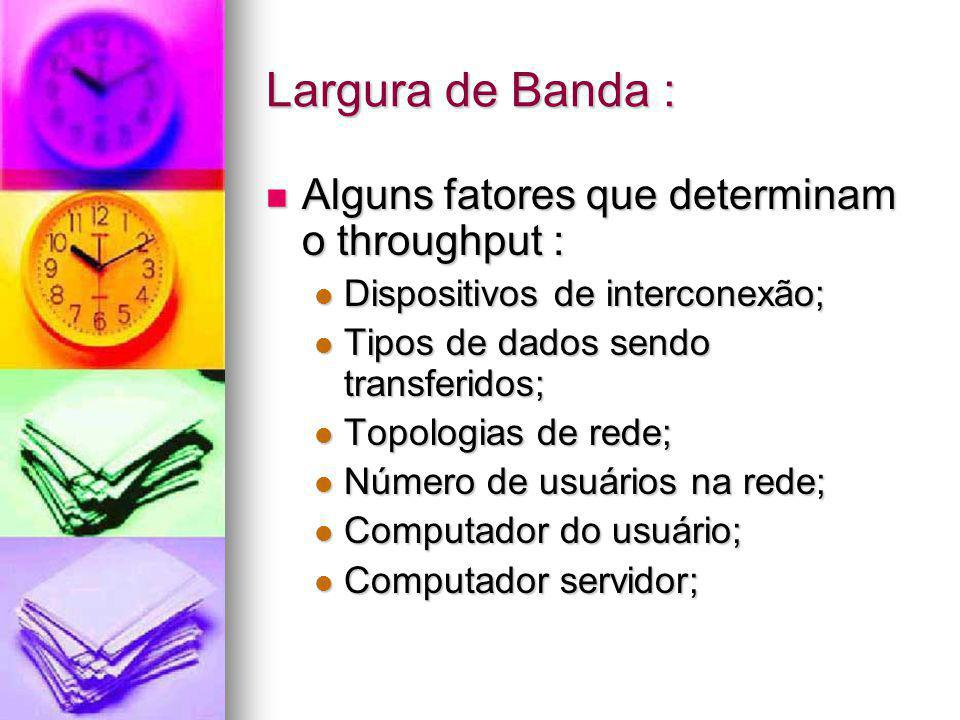 Largura de Banda : Alguns fatores que determinam o throughput : Alguns fatores que determinam o throughput : Dispositivos de interconexão; Dispositivo