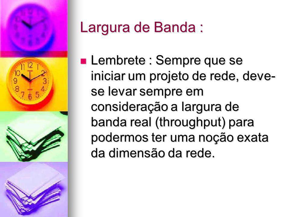 Largura de Banda : Lembrete : Sempre que se iniciar um projeto de rede, deve- se levar sempre em consideração a largura de banda real (throughput) par