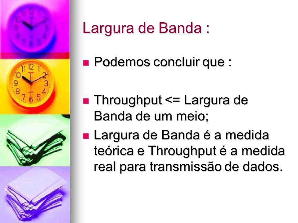 Largura de Banda : Podemos concluir que : Podemos concluir que : Throughput <= Largura de Banda de um meio; Throughput <= Largura de Banda de um meio;