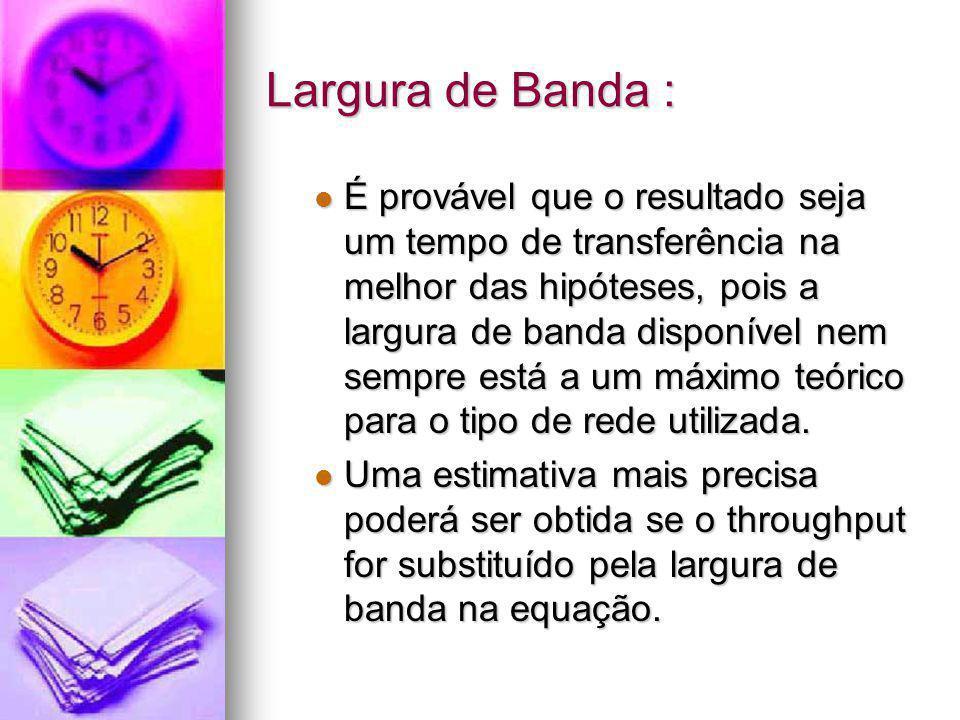 Largura de Banda : É provável que o resultado seja um tempo de transferência na melhor das hipóteses, pois a largura de banda disponível nem sempre es