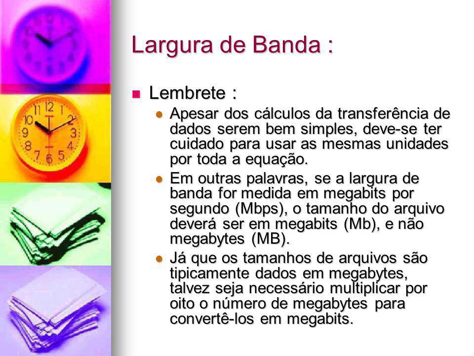 Largura de Banda : Lembrete : Lembrete : Apesar dos cálculos da transferência de dados serem bem simples, deve-se ter cuidado para usar as mesmas unid