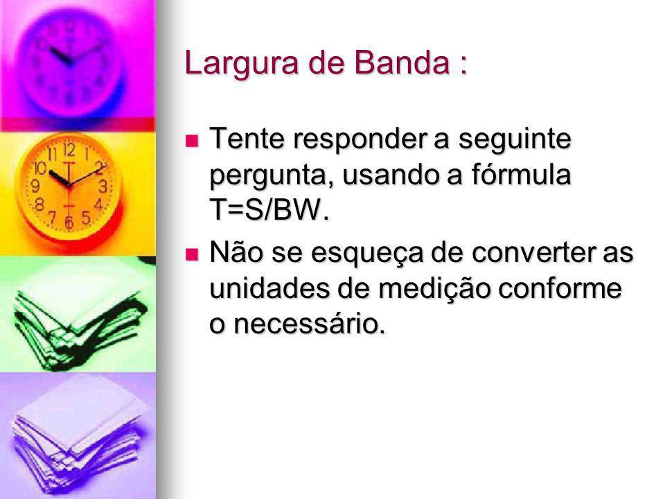 Largura de Banda : Tente responder a seguinte pergunta, usando a fórmula T=S/BW. Tente responder a seguinte pergunta, usando a fórmula T=S/BW. Não se