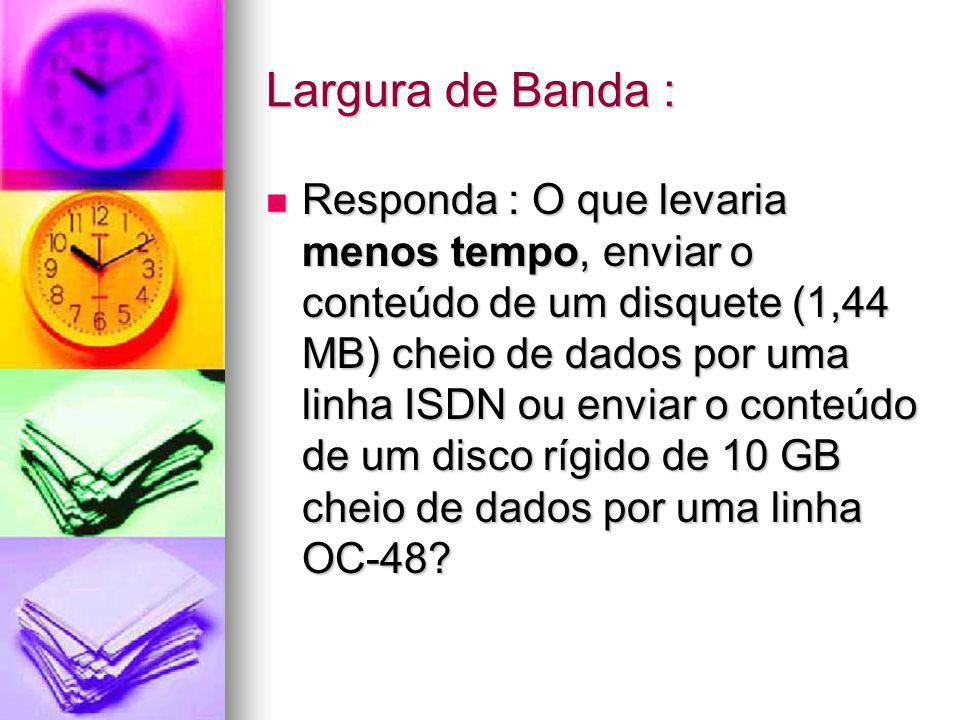 Largura de Banda : Responda : O que levaria menos tempo, enviar o conteúdo de um disquete (1,44 MB) cheio de dados por uma linha ISDN ou enviar o cont
