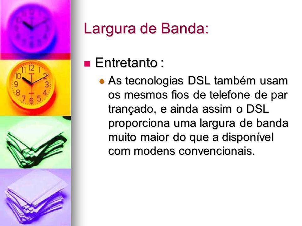 Largura de Banda: Entretanto : Entretanto : As tecnologias DSL também usam os mesmos fios de telefone de par trançado, e ainda assim o DSL proporciona