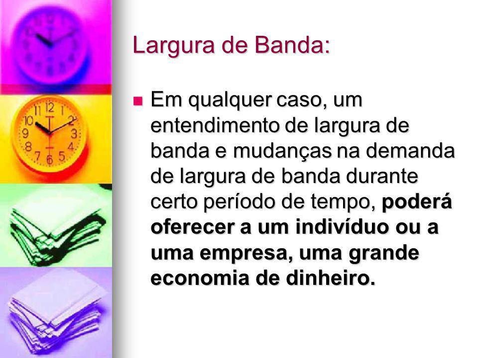 Largura de Banda: Em qualquer caso, um entendimento de largura de banda e mudanças na demanda de largura de banda durante certo período de tempo, pode