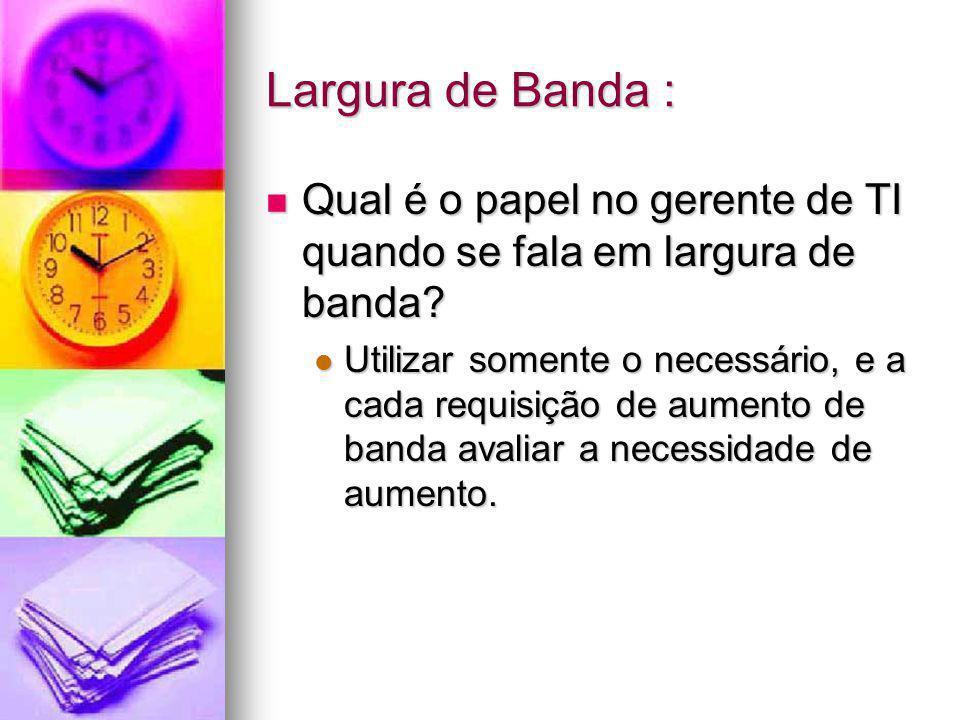 Largura de Banda : Qual é o papel no gerente de TI quando se fala em largura de banda? Qual é o papel no gerente de TI quando se fala em largura de ba